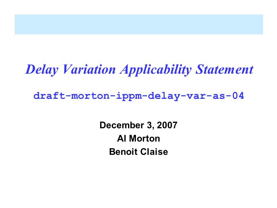 Delay Variation Applicability Statement draft-morton-ippm-delay-var-as-04 December 3, 2007 Al Morton Benoit Claise