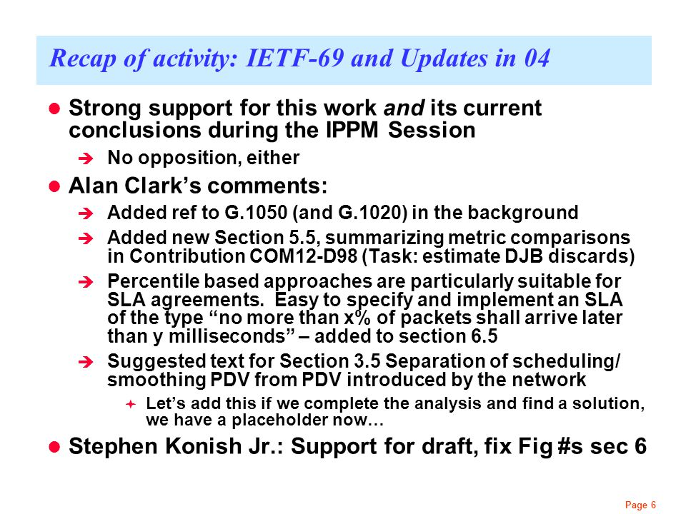 Page 6 Recap of activity: IETF-69 and Updates in 04 Strong support for this work and its current conclusions during the IPPM Session  No opposition,