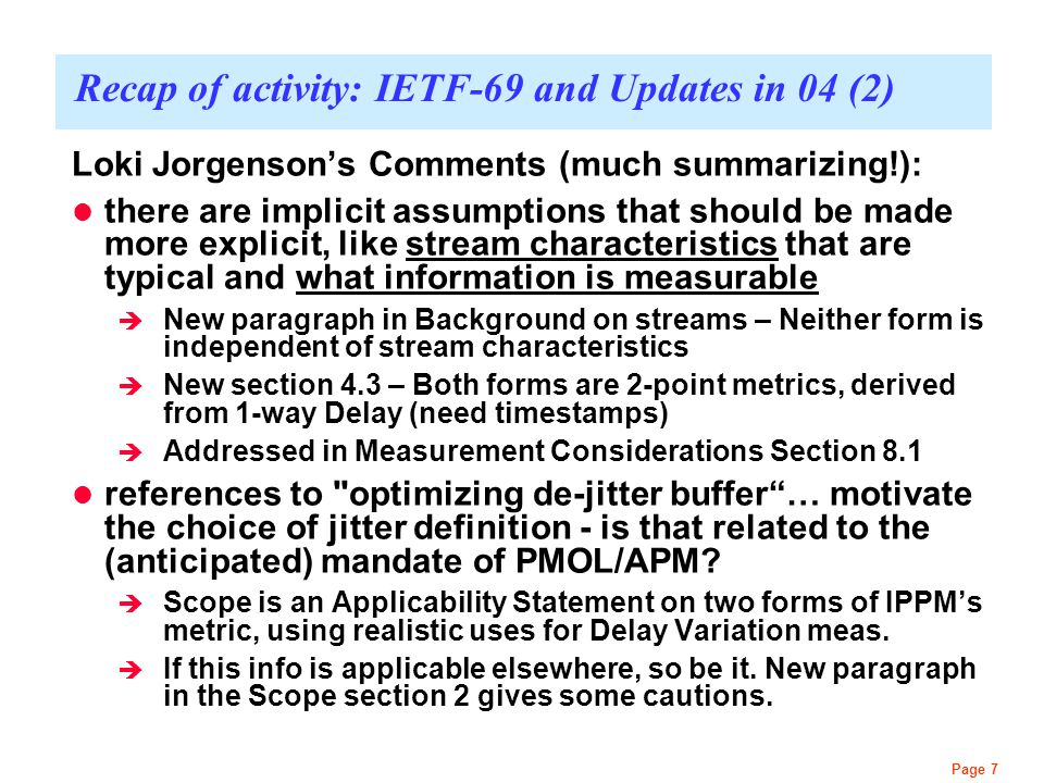 Page 7 Recap of activity: IETF-69 and Updates in 04 (2) Loki Jorgenson's Comments (much summarizing!): there are implicit assumptions that should be made more explicit, like stream characteristics that are typical and what information is measurable  New paragraph in Background on streams – Neither form is independent of stream characteristics  New section 4.3 – Both forms are 2-point metrics, derived from 1-way Delay (need timestamps)  Addressed in Measurement Considerations Section 8.1 references to optimizing de-jitter buffer … motivate the choice of jitter definition - is that related to the (anticipated) mandate of PMOL/APM.