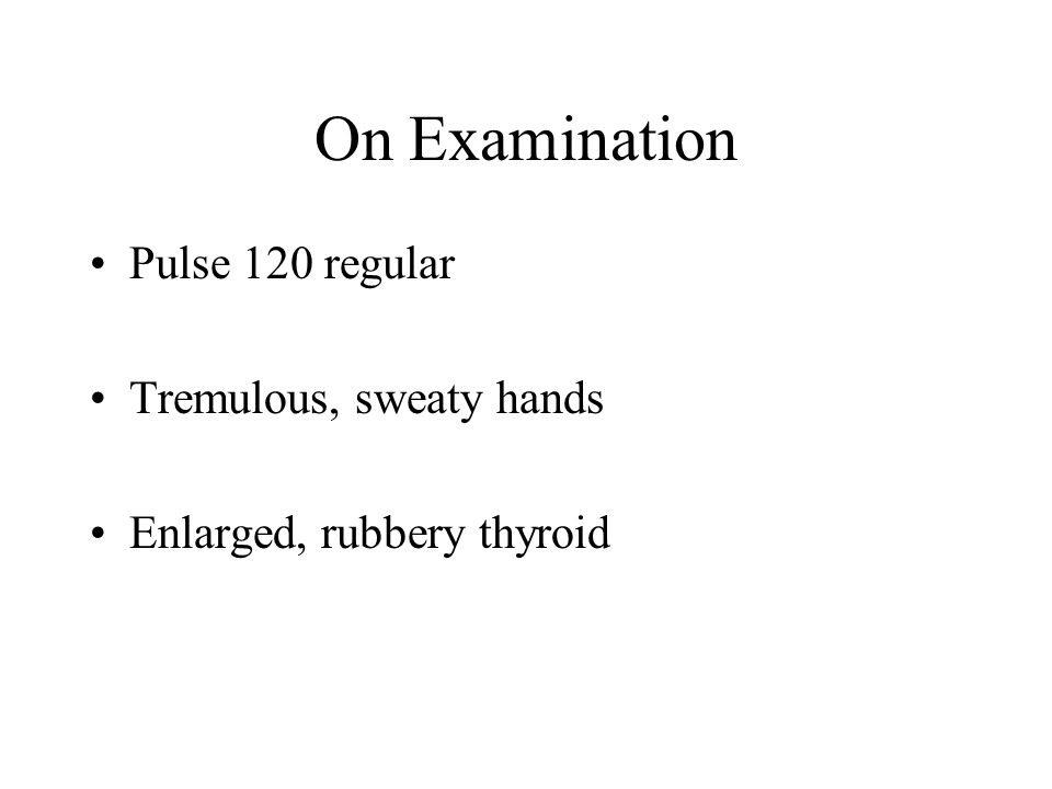 On Examination Pulse 120 regular Tremulous, sweaty hands Enlarged, rubbery thyroid