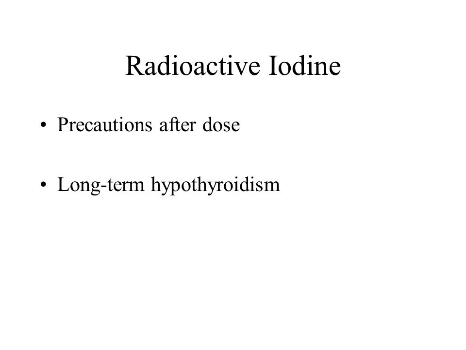 Radioactive Iodine Precautions after dose Long-term hypothyroidism