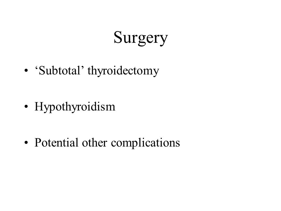 Surgery 'Subtotal' thyroidectomy Hypothyroidism Potential other complications