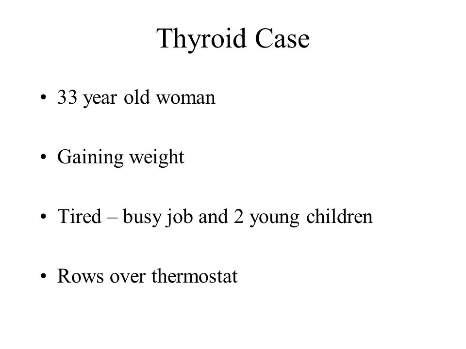 Thyroid Case 33 year old woman Gaining weight Tired – busy job and 2 young children Rows over thermostat
