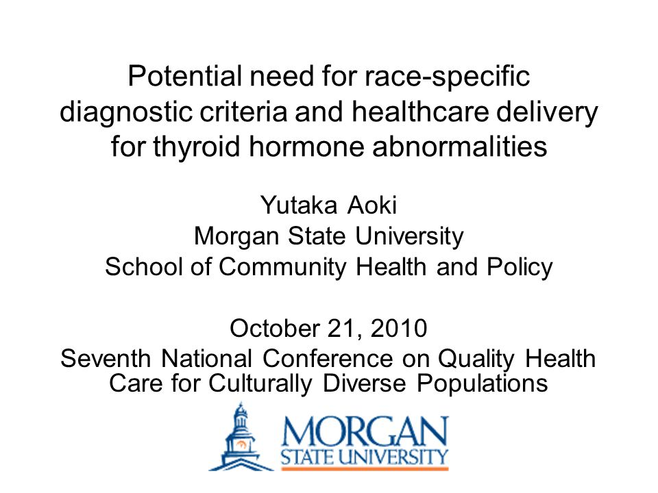 Potential need for race-specific diagnostic criteria and healthcare delivery for thyroid hormone abnormalities Yutaka Aoki Morgan State University School of Community Health and Policy October 21, 2010 Seventh National Conference on Quality Health Care for Culturally Diverse Populations