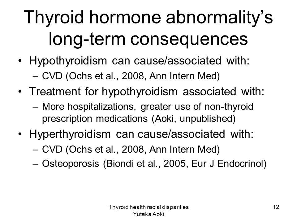 Thyroid health racial disparities Yutaka Aoki 12 Thyroid hormone abnormality's long-term consequences Hypothyroidism can cause/associated with: –CVD (Ochs et al., 2008, Ann Intern Med) Treatment for hypothyroidism associated with: –More hospitalizations, greater use of non-thyroid prescription medications (Aoki, unpublished) Hyperthyroidism can cause/associated with: –CVD (Ochs et al., 2008, Ann Intern Med) –Osteoporosis (Biondi et al., 2005, Eur J Endocrinol)