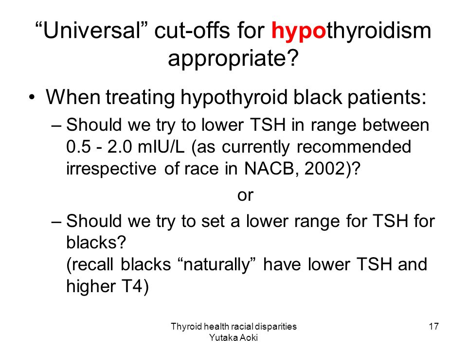 Thyroid health racial disparities Yutaka Aoki 17 Universal cut-offs for hypothyroidism appropriate.