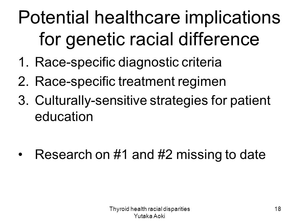 Thyroid health racial disparities Yutaka Aoki 18 Potential healthcare implications for genetic racial difference 1.Race-specific diagnostic criteria 2.Race-specific treatment regimen 3.Culturally-sensitive strategies for patient education Research on #1 and #2 missing to date