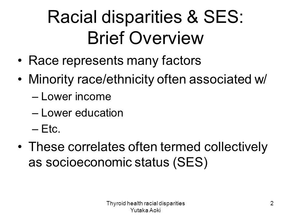 Thyroid health racial disparities Yutaka Aoki 2 Racial disparities & SES: Brief Overview Race represents many factors Minority race/ethnicity often associated w/ –Lower income –Lower education –Etc.