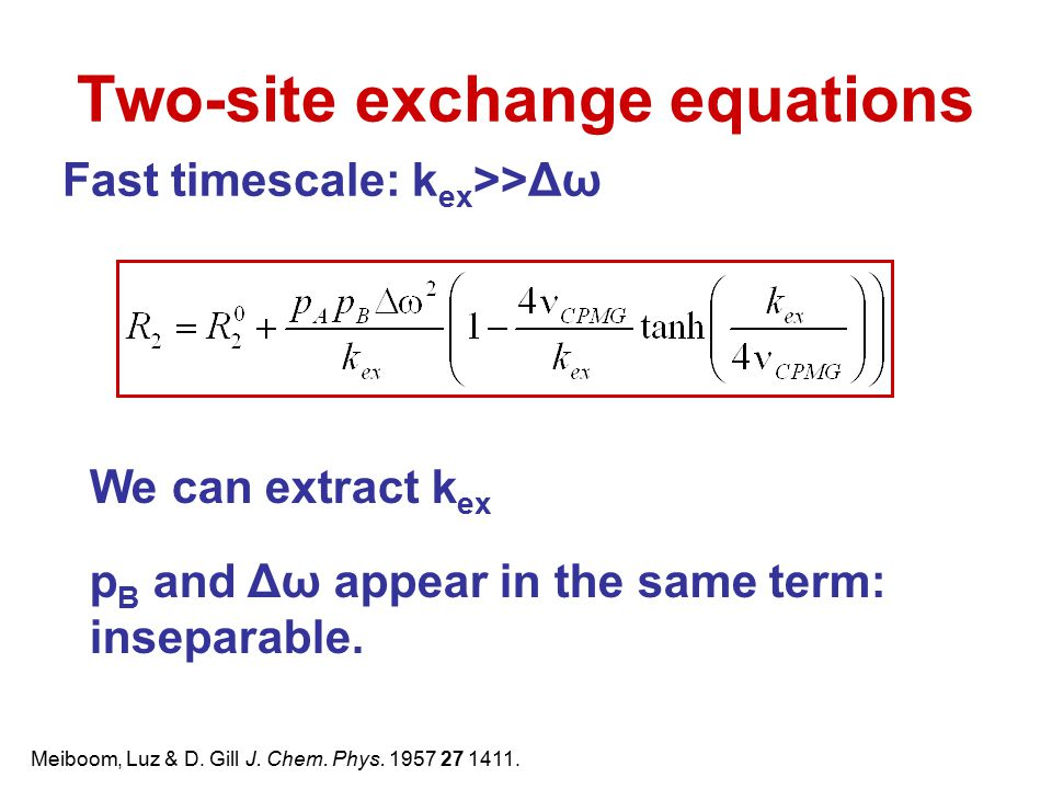 Two-site exchange equations Fast timescale: k ex >>Δω We can extract k ex p B and Δω appear in the same term: inseparable. Meiboom, Luz & D. Gill J. C