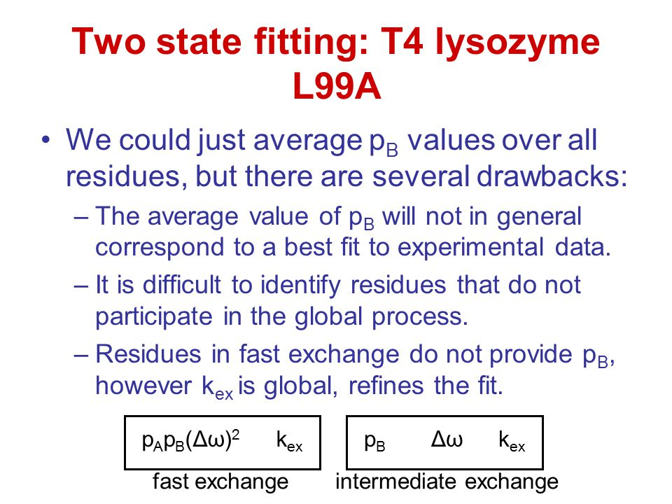 Two state fitting: T4 lysozyme L99A We could just average p B values over all residues, but there are several drawbacks: –The average value of p B wil