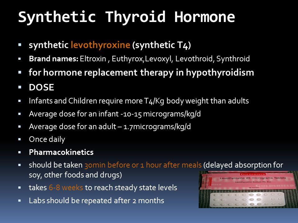 Synthetic Thyroid Hormone  synthetic levothyroxine (synthetic T4)  Brand names: Eltroxin, Euthyrox,Levoxyl, Levothroid, Synthroid  for hormone repl