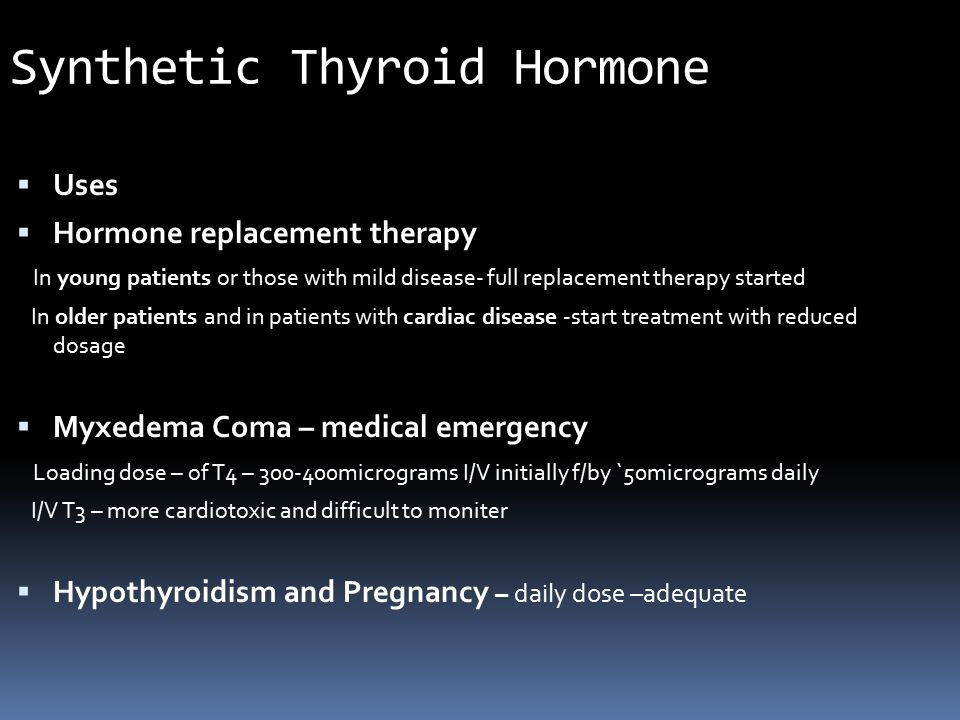 Synthetic Thyroid Hormone  Uses  Hormone replacement therapy In young patients or those with mild disease- full replacement therapy started In older