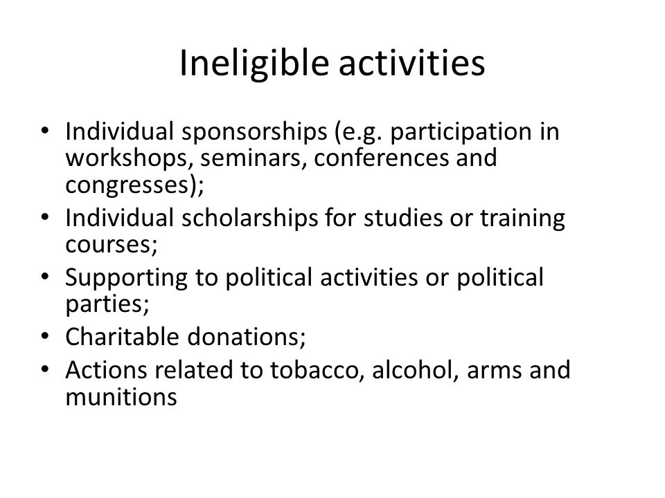 Ineligible activities Individual sponsorships (e.g. participation in workshops, seminars, conferences and congresses); Individual scholarships for stu