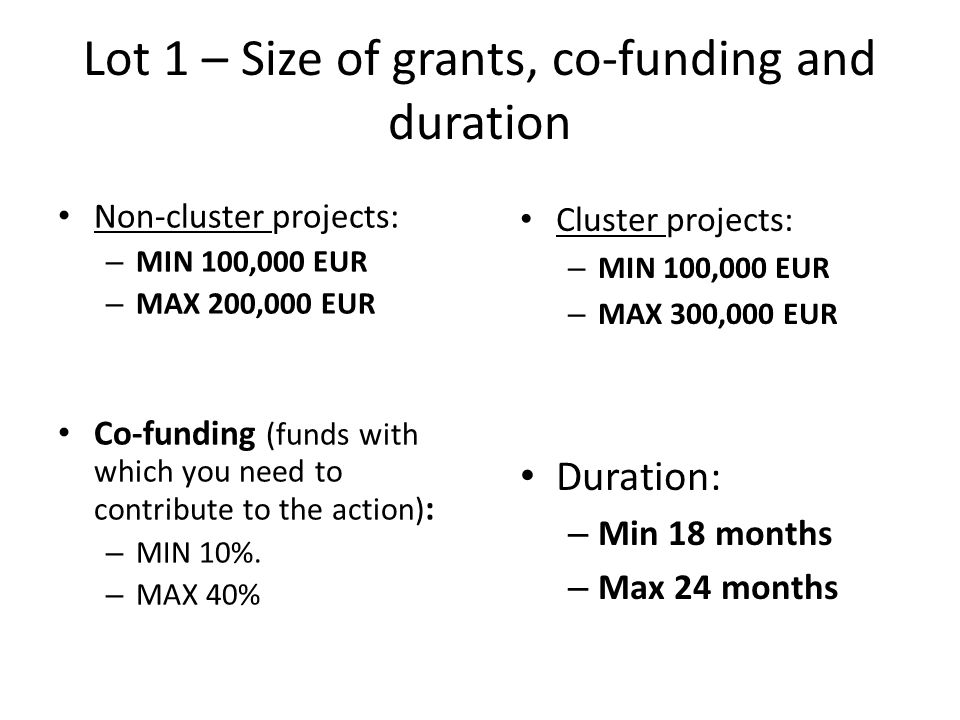 Lot 1 – Size of grants, co-funding and duration Non-cluster projects: – MIN 100,000 EUR – MAX 200,000 EUR Co-funding (funds with which you need to con