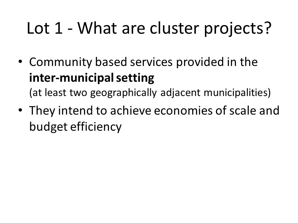 Lot 1 - What are cluster projects? Community based services provided in the inter-municipal setting (at least two geographically adjacent municipaliti