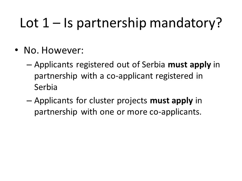 Lot 1 – Is partnership mandatory? No. However: – Applicants registered out of Serbia must apply in partnership with a co-applicant registered in Serbi