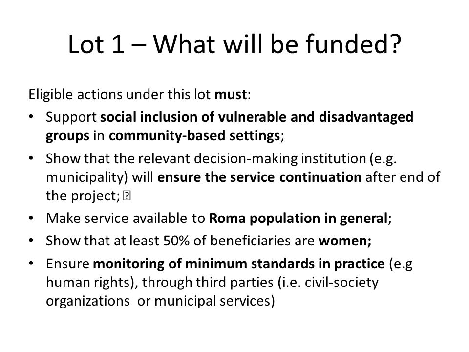 Lot 1 – What will be funded? Eligible actions under this lot must: Support social inclusion of vulnerable and disadvantaged groups in community-based