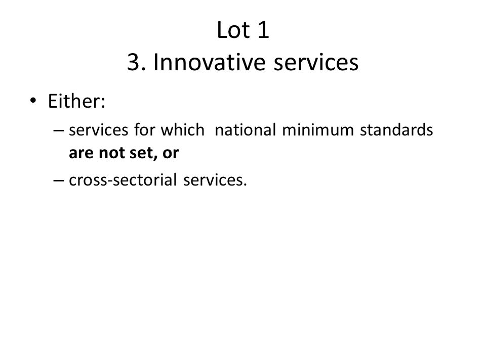 Lot 1 3. Innovative services Either: – services for which national minimum standards are not set, or – cross-sectorial services.