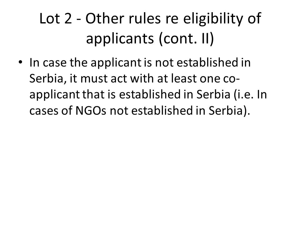 Lot 2 - Other rules re eligibility of applicants (cont. II) In case the applicant is not established in Serbia, it must act with at least one co- appl