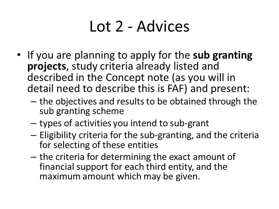 Lot 2 - Advices If you are planning to apply for the sub granting projects, study criteria already listed and described in the Concept note (as you wi