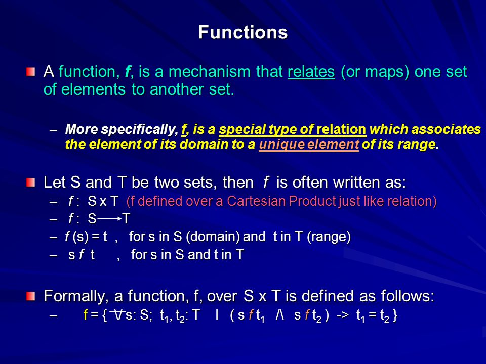 Functions A function, f, is a mechanism that relates (or maps) one set of elements to another set. –More specifically, f, is a special type of relatio