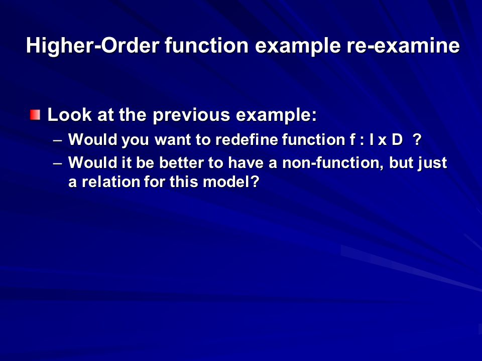 Higher-Order function example re-examine Look at the previous example: –Would you want to redefine function f : I x D ? –Would it be better to have a