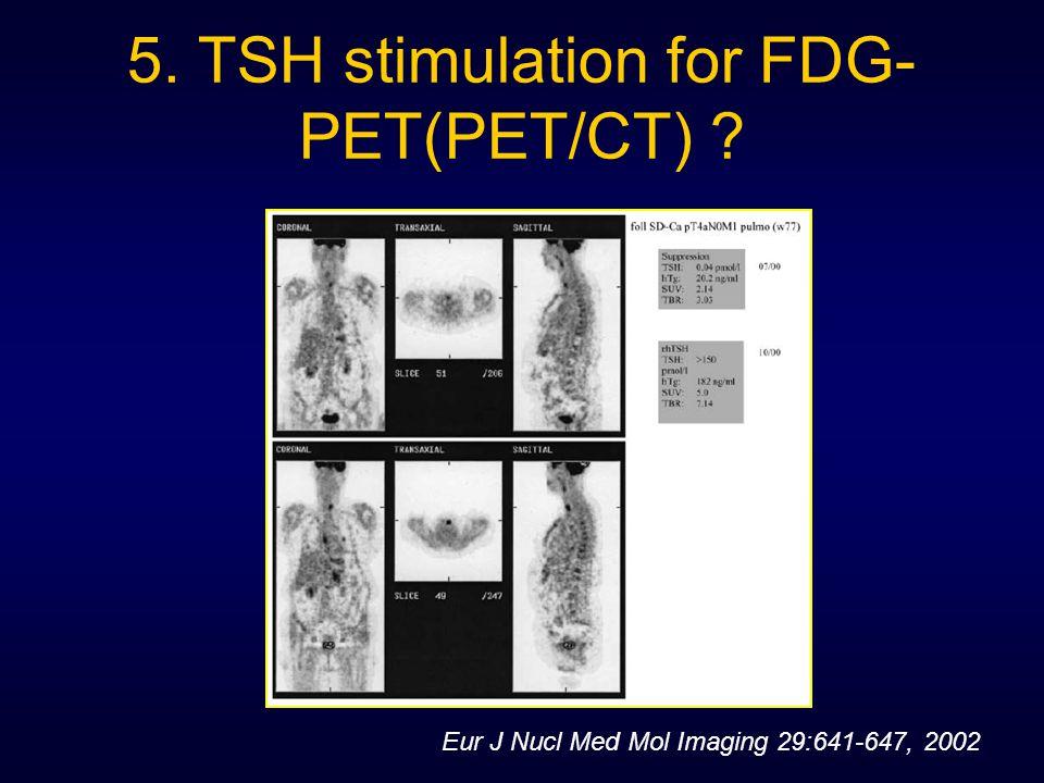 5. TSH stimulation for FDG- PET(PET/CT) ? Eur J Nucl Med Mol Imaging 29:641-647, 2002