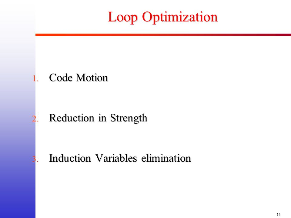 14 Loop Optimization 1. Code Motion 2. Reduction in Strength 3. Induction Variables elimination