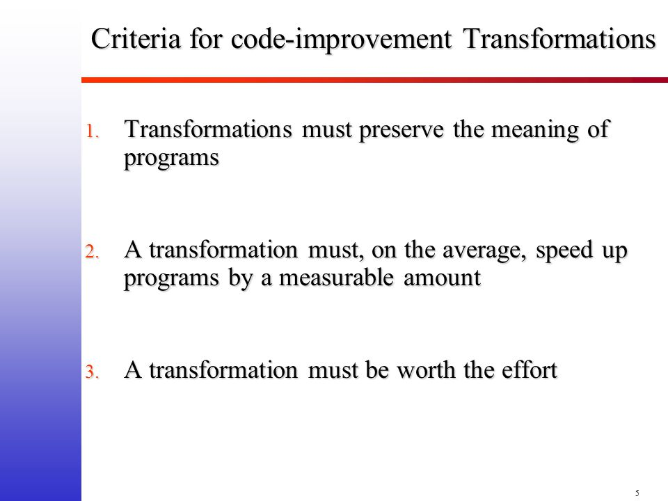 5 Criteria for code-improvement Transformations 1. Transformations must preserve the meaning of programs 2. A transformation must, on the average, spe