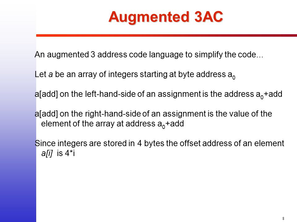 8 Augmented 3AC An augmented 3 address code language to simplify the code... Let a be an array of integers starting at byte address a 0 a[add] on the
