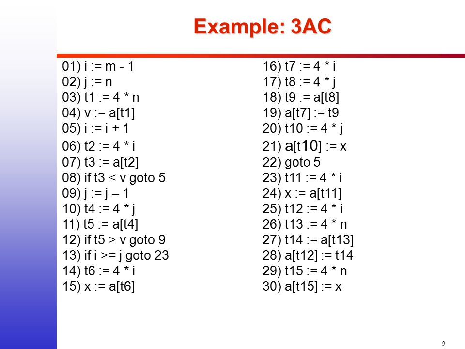 9 Example: 3AC Example: 3AC 01) i := m - 116) t7 := 4 * i 02) j := n17) t8 := 4 * j 03) t1 := 4 * n18) t9 := a[t8] 04) v := a[t1]19) a[t7] := t9 05) i := i + 1 20) t10 := 4 * j 06) t2 := 4 * i21) a [t 10 ] := x 07) t3 := a[t2]22) goto 5 08) if t3 < v goto 523) t11 := 4 * i 09) j := j – 124) x := a[t11] 10) t4 := 4 * j25) t12 := 4 * i 11) t5 := a[t4]26) t13 := 4 * n 12) if t5 > v goto 927) t14 := a[t13] 13) if i >= j goto 2328) a[t12] := t14 14) t6 := 4 * i29) t15 := 4 * n 15) x := a[t6]30) a[t15] := x