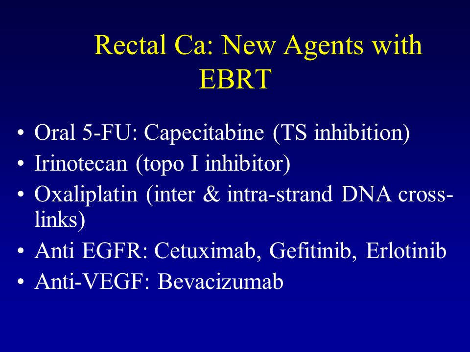Rectal Ca: New Agents with EBRT Oral 5-FU: Capecitabine (TS inhibition) Irinotecan (topo I inhibitor) Oxaliplatin (inter & intra-strand DNA cross- links) Anti EGFR: Cetuximab, Gefitinib, Erlotinib Anti-VEGF: Bevacizumab