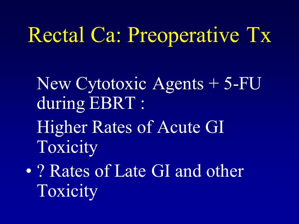 Rectal Ca: Preoperative Tx New Cytotoxic Agents + 5-FU during EBRT : Higher Rates of Acute GI Toxicity .