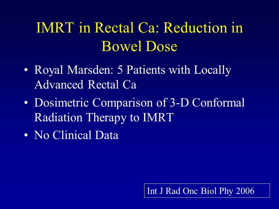 IMRT in Rectal Ca: Reduction in Bowel Dose Royal Marsden: 5 Patients with Locally Advanced Rectal Ca Dosimetric Comparison of 3-D Conformal Radiation Therapy to IMRT No Clinical Data Int J Rad Onc Biol Phy 2006