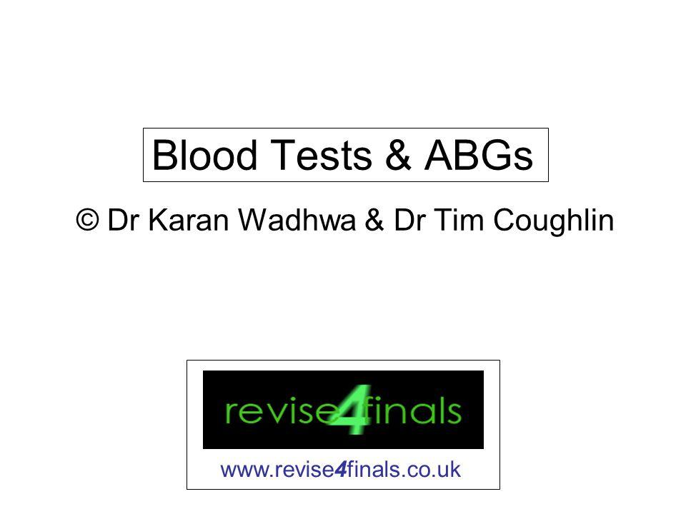 Blood Tests & ABGs © Dr Karan Wadhwa & Dr Tim Coughlin www.revise4finals.co.uk