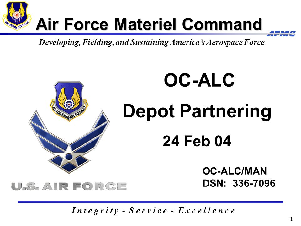 1 Air Force Materiel Command I n t e g r i t y - S e r v i c e - E x c e l l e n c e Developing, Fielding, and Sustaining America's Aerospace Force OC-ALC/MAN DSN: 336-7096 OC-ALC Depot Partnering 24 Feb 04