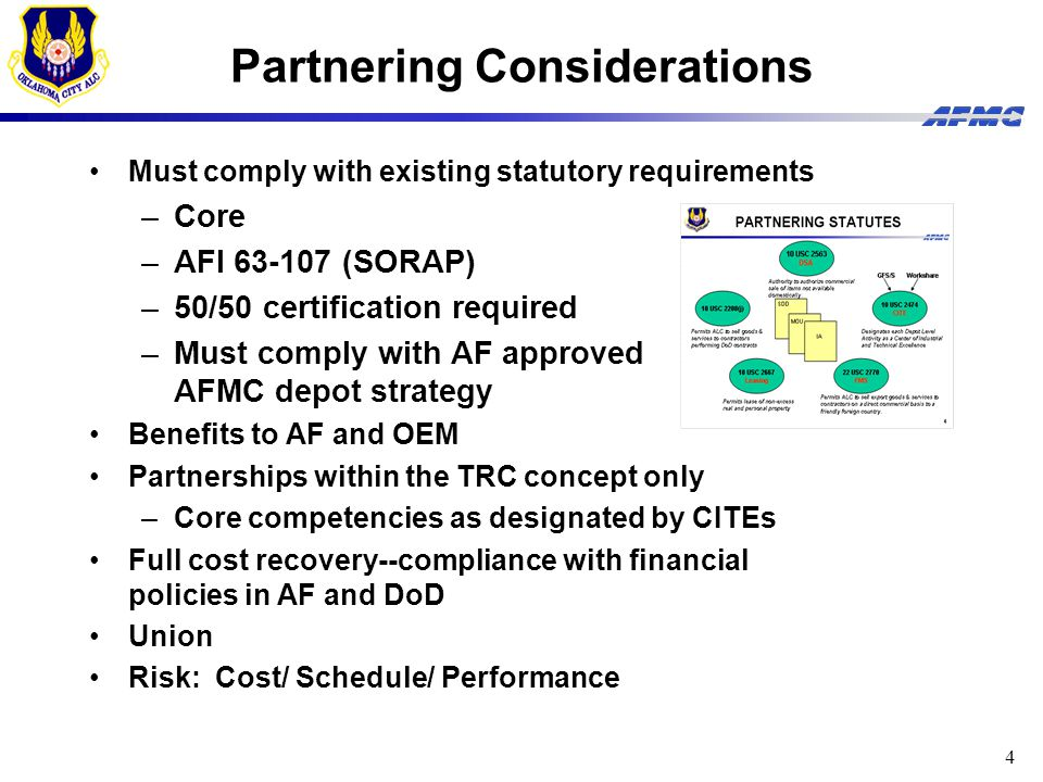 4 Partnering Considerations Must comply with existing statutory requirements –Core –AFI 63-107 (SORAP) –50/50 certification required –Must comply with AF approved AFMC depot strategy Benefits to AF and OEM Partnerships within the TRC concept only –Core competencies as designated by CITEs Full cost recovery--compliance with financial policies in AF and DoD Union Risk: Cost/ Schedule/ Performance