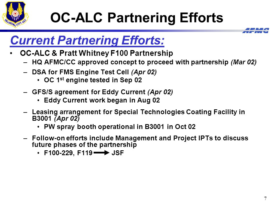 7 OC-ALC Partnering Efforts Current Partnering Efforts: OC-ALC & Pratt Whitney F100 Partnership –HQ AFMC/CC approved concept to proceed with partnership (Mar 02) –DSA for FMS Engine Test Cell (Apr 02) OC 1 st engine tested in Sep 02 –GFS/S agreement for Eddy Current (Apr 02) Eddy Current work began in Aug 02 –Leasing arrangement for Special Technologies Coating Facility in B3001 (Apr 02) PW spray booth operational in B3001 in Oct 02 –Follow-on efforts include Management and Project IPTs to discuss future phases of the partnership F100-229, F119 JSF