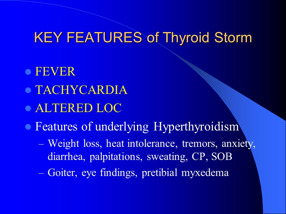 Thyroid Storm 1% of all hyperthyroids Mortality 30% Precipitants – Vascular – Infectious – Trauma – Surgery – Drugs – Obstetrics – Any acute medical illness