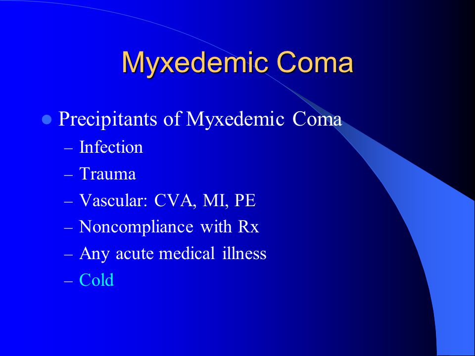 Etiology of Myxedemic Coma Undiagnosed Undertreated (Hashimoto's thyroiditis, post surgery/ablation most common) Acute Precipitant Myxedemic Coma