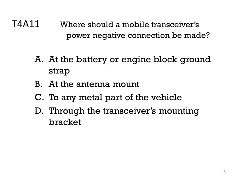 13 T4A11 Where should a mobile transceiver's power negative connection be made.