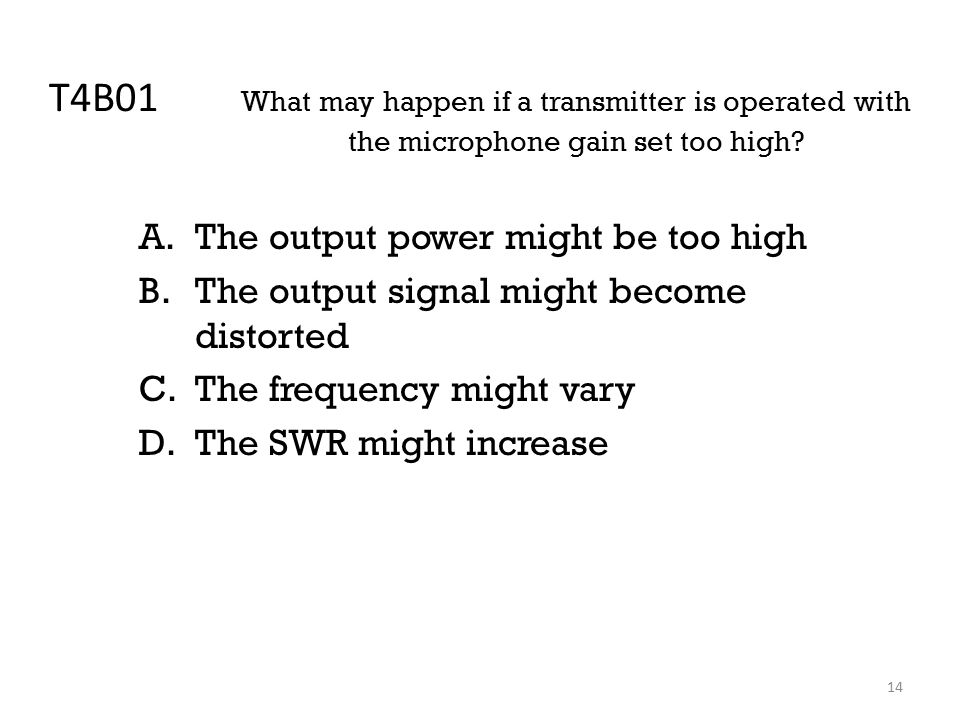 14 T4B01 What may happen if a transmitter is operated with the microphone gain set too high.