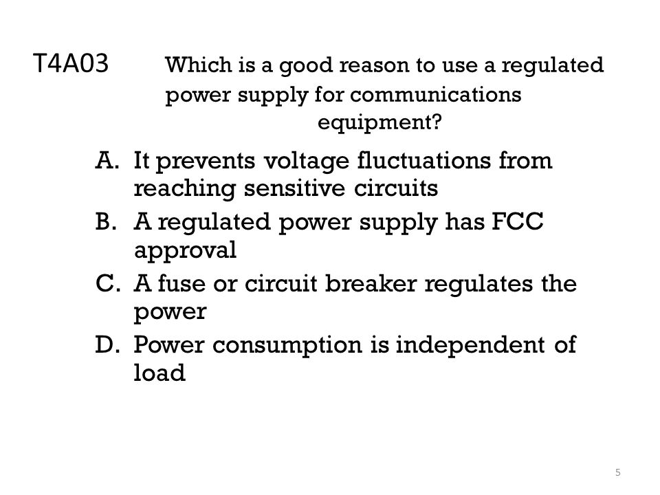 5 T4A03 Which is a good reason to use a regulated power supply for communications equipment.