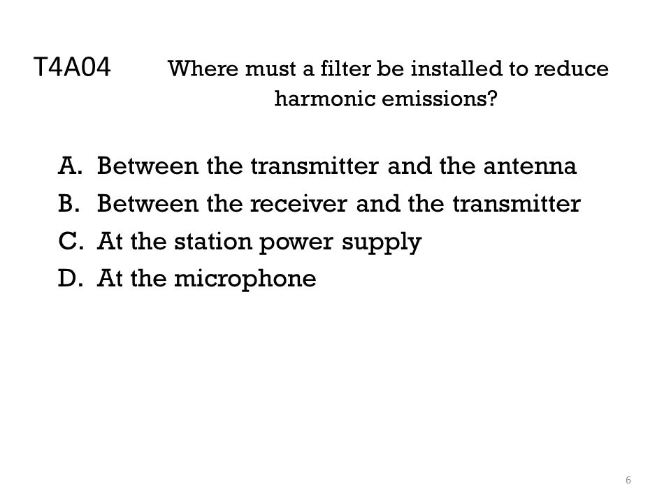 6 T4A04 Where must a filter be installed to reduce harmonic emissions.