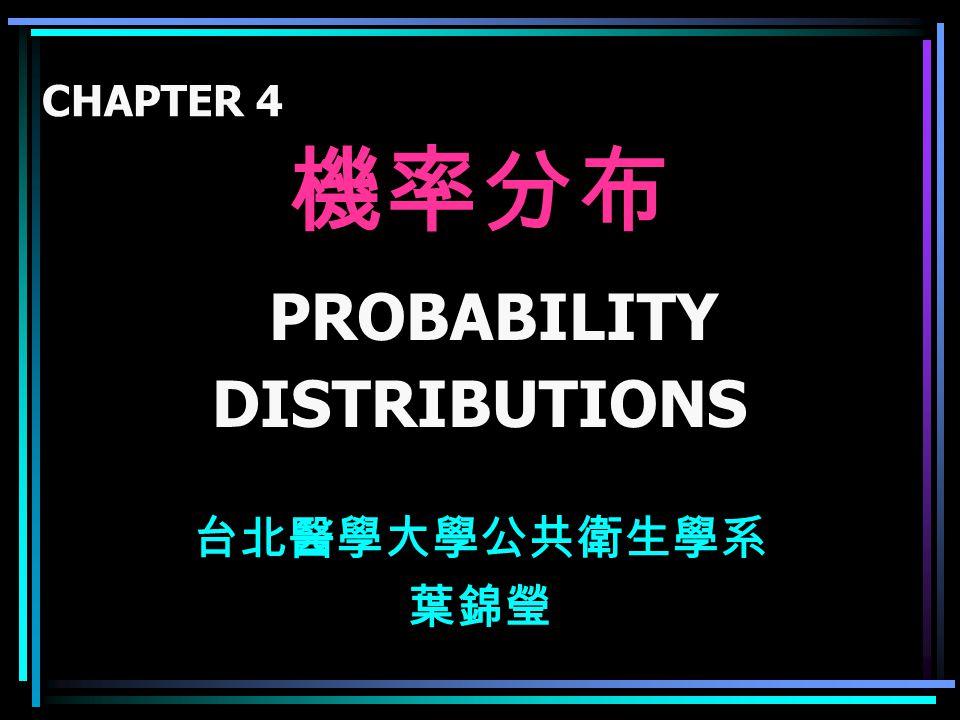 機率分布 PROBABILITY DISTRIBUTIONS 台北醫學大學公共衛生學系 葉錦瑩 CHAPTER 4