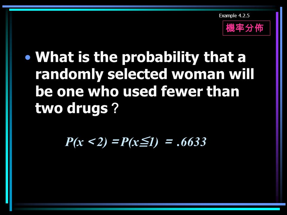 What is the probability that a randomly selected woman will be one who used fewer than two drugs ? Example 4.2.5 P(x < 2) = P(x ≦ 1) =.6633 機率分佈