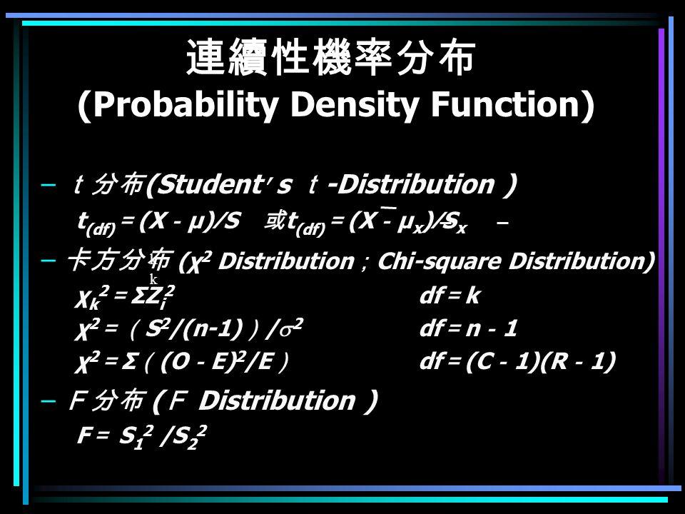連續性機率分布 (Probability Density Function) – t分布 (Student ' s t -Distribution ) t (df) = (X - μ)∕S 或 t (df) = (X - μ x )∕S x – 卡方分布 (χ 2 Distribution ; Chi-square Distribution) χ k 2 = ΣZ i 2 df = k χ 2 =( S 2 /(n-1) ) /  2 df = n - 1 χ 2 = Σ ( (O - E) 2 /E ) df = (C - 1)(R - 1) – F分布 ( F Distribution ) F = S 1 2 /S 2 2 k k