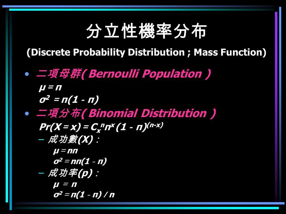 分立性機率分布 (Discrete Probability Distribution ; Mass Function) – 波以松分布 ( Poisson Distribution ) 當 n 大但 π 小時,二項分布會趨近於此分布 Pr(X = x) = μ x e -μ /x! μ = nπ σ 2 = nπ(1 - π) ~=n π = μ – 超幾何分布 ( Hyper-geometric Distribution ) 抽樣時每次不放回,即各個試驗是不獨立的 Pr(A=a \ T1,T2,T3,T4;n) = ( T1 a )( T2 c )/( n T3 ) Pr(A = a \ T1,T2,T3,T4;n) = (T1!T2!T3!T4!)/(n.
