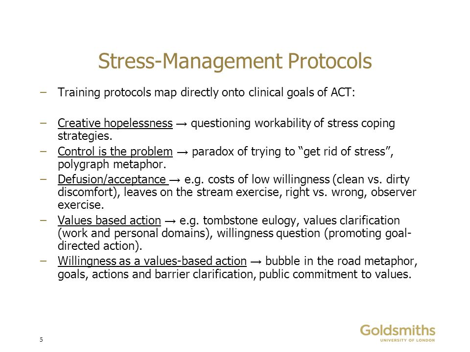 5 Stress-Management Protocols –Training protocols map directly onto clinical goals of ACT: –Creative hopelessness → questioning workability of stress coping strategies.