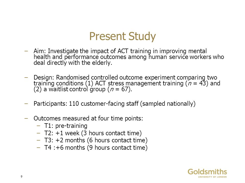 9 Present Study –Aim: Investigate the impact of ACT training in improving mental health and performance outcomes among human service workers who deal directly with the elderly.
